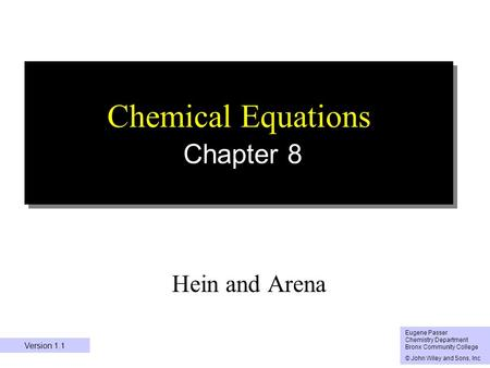 1 Chemical Equations Chapter 8 Hein and Arena Eugene Passer Chemistry Department Bronx Community College © John Wiley and Sons, Inc Version 1.1.