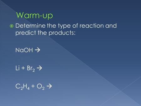 Determine the type of reaction and predict the products: NaOH  Li + Br 2  C 2 H 4 + O 2 