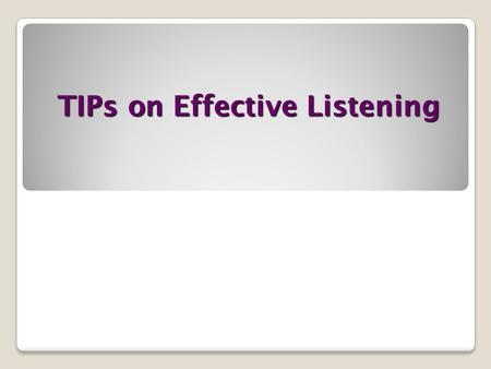 TIPs on Effective Listening. Why Listen Better ? Improve Communication Build Rapport Leave a Good Impression.