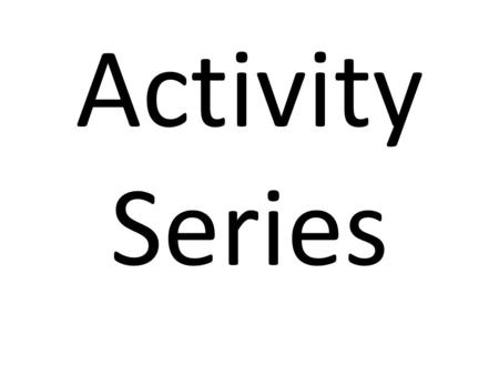 Activity Series. We are going to ignore the second half for today And we will ignore the halogens for now Leaving a list of metals.