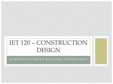 ALTERNATIVE GREEN BUILDING TECHNOLOGY IET 120 – CONSTRUCTION DESIGN.