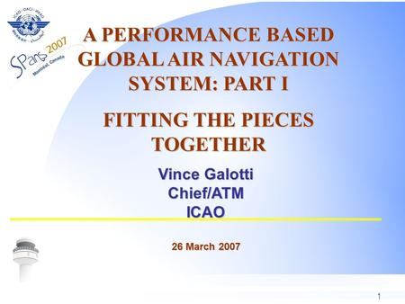 1 Vince Galotti Chief/ATMICAO 26 March 2007 A PERFORMANCE BASED GLOBAL AIR NAVIGATION SYSTEM: PART I FITTING THE PIECES TOGETHER.