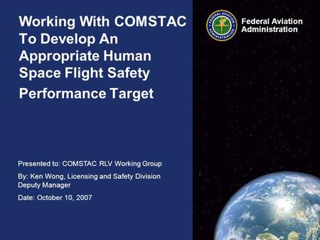 Presented to: COMSTAC RLV Working Group By: Ken Wong, Licensing and Safety Division Deputy Manager Date: October 10, 2007 Federal Aviation Administration.