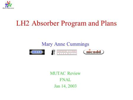 LH2 Absorber Program and Plans Mary Anne Cummings MUTAC Review FNAL Jan 14, 2003.
