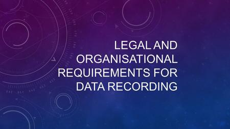 LEGAL AND ORGANISATIONAL REQUIREMENTS FOR DATA RECORDING.