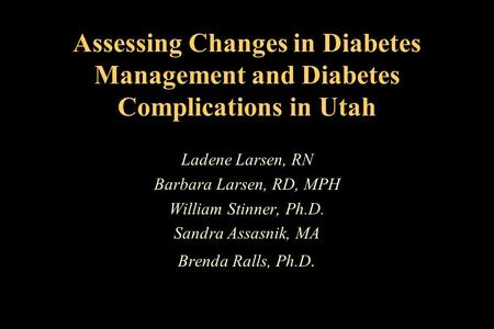 Assessing Changes in Diabetes Management and Diabetes Complications in Utah Ladene Larsen, RN Barbara Larsen, RD, MPH William Stinner, Ph.D. Sandra Assasnik,