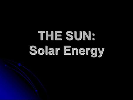 THE SUN: Solar Energy. The Sun as a Star It's light is the major source of energy for all planets and life on Earth. It's light is the major source of.
