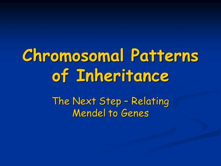 Chromosomal Patterns of Inheritance The Next Step – Relating Mendel to Genes.