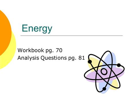 Energy Workbook pg. 70 Analysis Questions pg. 81.