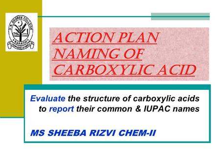 Action Plan Naming of Carboxylic Acid Evaluate the structure of carboxylic acids to report their common & IUPAC names MS SHEEBA RIZVI CHEM-II.