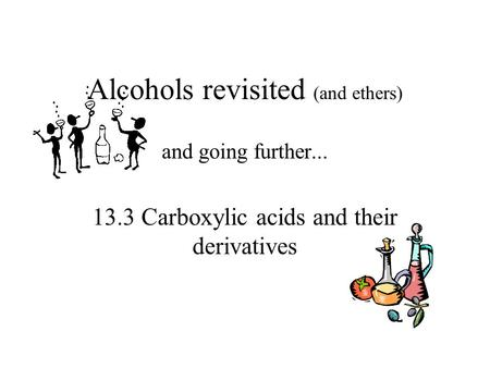 Alcohols revisited (and ethers) and going further... 13.3 Carboxylic acids and their derivatives.