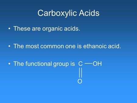 Carboxylic Acids These are organic acids. The most common one is ethanoic acid. The functional group is C OH O.