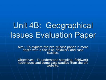 Unit 4B: Geographical Issues Evaluation Paper Aim: To explore the pre-release paper in more depth with a focus on fieldwork and case studies. Objectives: