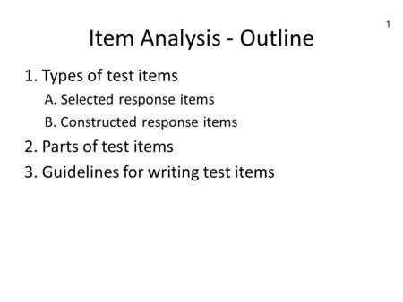1 Item Analysis - Outline 1. Types of test items A. Selected response items B. Constructed response items 2. Parts of test items 3. Guidelines for writing.