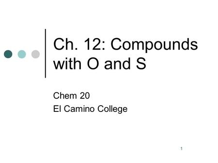 1 Ch. 12: Compounds with O and S Chem 20 El Camino College.