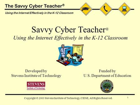 The Savvy Cyber Teacher ® Using the Internet Effectively in the K-12 Classroom 1 Copyright © 2003 Stevens Institute of Technology, CIESE, All Rights Reserved.