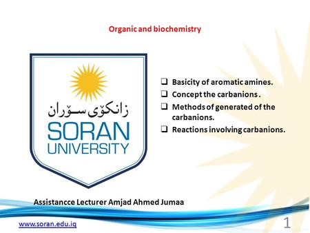 Www.soran.edu.iq Organic and biochemistry Assistancce Lecturer Amjad Ahmed Jumaa  Basicity of aromatic amines.  Concept the carbanions.  Methods of.