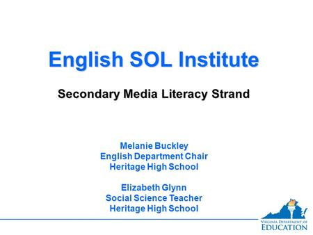 English SOL Institute Secondary Media Literacy Strand English SOL Institute Secondary Media Literacy Strand Melanie Buckley English Department Chair Heritage.