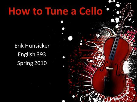 How to Tune a Cello Erik Hunsicker English 393 Spring 2010.