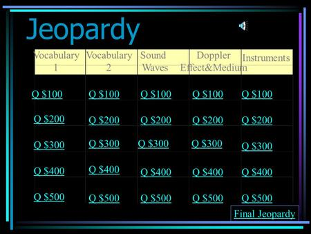Jeopardy Vocabulary 1 Vocabulary 2 Sound Waves Doppler Effect&Medium Instruments Q $100 Q $200 Q $300 Q $400 Q $500 Q $100 Q $200 Q $300 Q $400 Q $500.