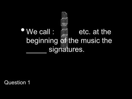 We call : etc. at the beginning of the music the _____ signatures. 234234 444444 Question 1.