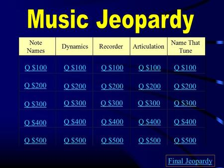 Note Names DynamicsRecorderArticulation Name That Tune Q $100 Q $200 Q $300 Q $400 Q $500 Q $100 Q $200 Q $300 Q $400 Q $500 Final Jeopardy.