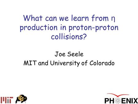 What can we learn from η production in proton-proton collisions? Joe Seele MIT and University of Colorado.