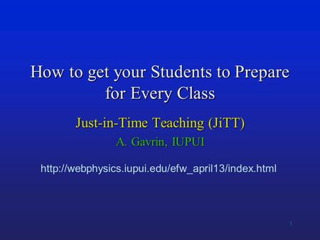1 How to get your Students to Prepare for Every Class Just-in-Time Teaching (JiTT) A. Gavrin, IUPUI