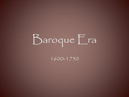 "Baroque Era 1600-1750. What does ""baroque"" mean? The literal meaning is bizarre, flamboyant, and elaborately ornamental DECORATIVE."