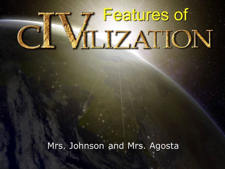 Mrs. Johnson and Mrs. Agosta Features of. Rise of Civilization Rise of Civilization READ! DON'T WRITE! About 5,000 years ago, the first civilizations.