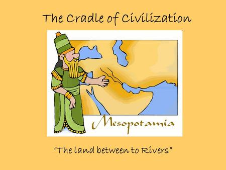 "The Cradle of Civilization ""The land between to Rivers"""