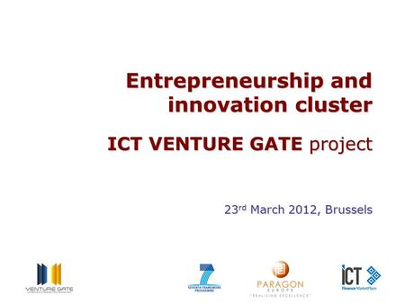 Entrepreneurship and innovation cluster ICT VENTURE GATE project 23 rd March 2012, Brussels.