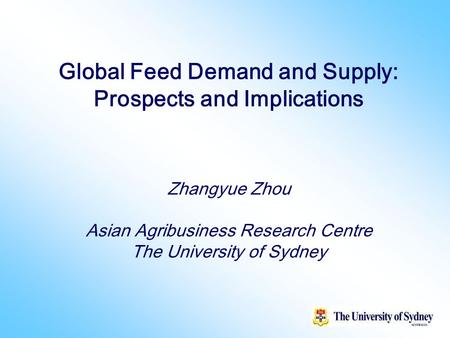 1 Global Feed Demand and Supply: Prospects and Implications Zhangyue Zhou Asian Agribusiness Research Centre The University of Sydney.