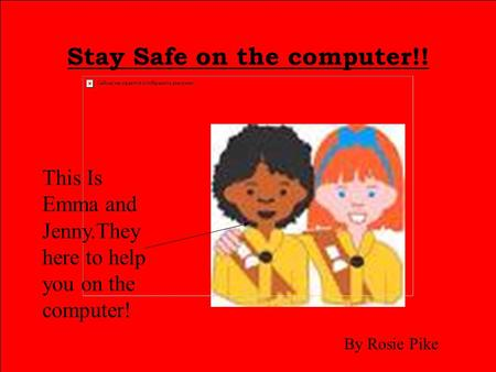 Stay Safe on the computer!! This Is Emma and Jenny.They here to help you on the computer! By Rosie Pike.