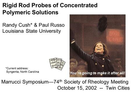 Rigid Rod Probes of Concentrated Polymeric Solutions Randy Cush* & Paul Russo Louisiana State University Marrucci Symposium—74 th Society of Rheology Meeting.