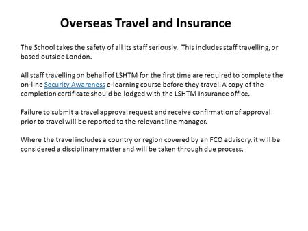 Overseas Travel and Insurance The School takes the safety of all its staff seriously. This includes staff travelling, or based outside London. All staff.