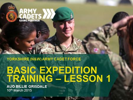 BASIC EXPEDITION TRAINING – LESSON 1 YORKSHIRE (N&W) ARMY CADET FORCE AUO BILLIE GRISDALE 10 th March 2015.