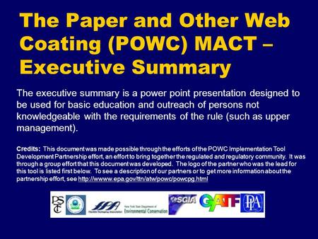 The Paper and Other Web Coating (POWC) MACT – Executive Summary The executive summary is a power point presentation designed to be used for basic education.