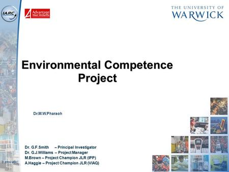 © 2006 IARC Environmental Competence Project Dr. G.F.Smith – Principal Investigator Dr. G.J.Williams – Project Manager M.Brown – Project Champion JLR (IPP)