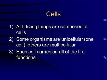 Cells 1)ALL living things are composed of cells 2)Some organisms are unicellular (one cell), others are multicellular 3)Each cell carries on all of the.