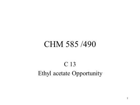 1 CHM 585 /490 C 13 Ethyl acetate Opportunity. 2 Ethyl acetate 150 million pounds per year in U.S. Used for a variety of solvent and vehicle applications.