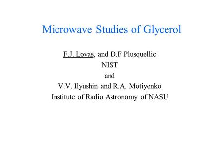 Microwave Studies of Glycerol F.J. Lovas, and D.F Plusquellic NIST and V.V. Ilyushin and R.A. Motiyenko Institute of Radio Astronomy of NASU.