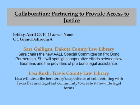 Fiday, April 20, 10:45 a.m. – Noon C 1 Grand Ballroom A Sara Galligan, Dakota County Law Library Sara chairs the new AALL Special Committee on Pro Bono.