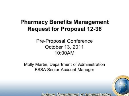 Pharmacy Benefits Management Request for Proposal 12-36 Pre-Proposal Conference October 13, 2011 10:00AM Molly Martin, Department of Administration FSSA.