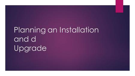 Planning an Installation and d Upgrade. Learning Objectives  To learn how to plan an upgrade and installation.