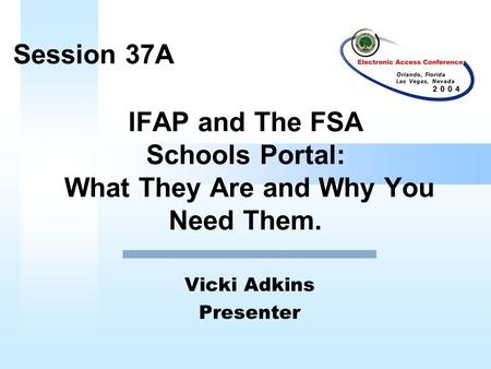 IFAP and The FSA Schools Portal: What They Are and Why You Need Them. Vicki Adkins Presenter Session 37A.