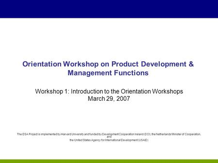 Orientation Workshop on Product Development & Management Functions Workshop 1: Introduction to the Orientation Workshops March 29, 2007 The DSA Project.
