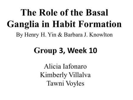 The Role of the Basal Ganglia in Habit Formation By Henry H. Yin & Barbara J. Knowlton Group 3, Week 10 Alicia Iafonaro Kimberly Villalva Tawni Voyles.