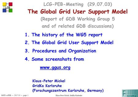 GGUS at PEB –- 29.07.03 –- page 1 LCG Klaus-Peter Mickel, GridKa Karlsruhe LCG-PEB-Meeting (29.07.03) The Global Grid User Support Model (Report of GDB.