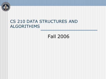 CS 210 DATA STRUCTURES AND ALGORITHIMS Fall 2006.